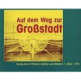 Auf dem Weg zur Großstadt: Karlsruhe. In Plänen, Karten und Bildern 1834 - 1915