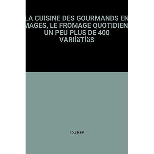 LA CUISINE DES GOURMANDS EN IMAGES, LE FROMAGE QUOTIDIEN - UN PEU PLUS DE 400 VARIÌäTÌäS