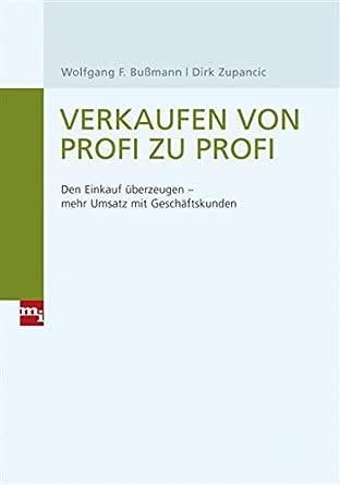Verkaufen Von Profi Zu Profi Den Einkauf Uberzeugen Mehr Umsatz Mit Geschaftskunden Ebook Bussmann Wolfgang F Zupancic Dirk Amazon De Kindle Shop