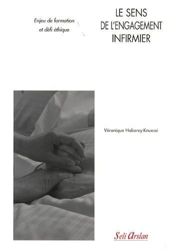 Le sens de l'engagement infirmier enjeu de formation et defi éthique par Véronique Haberey-Knuessi