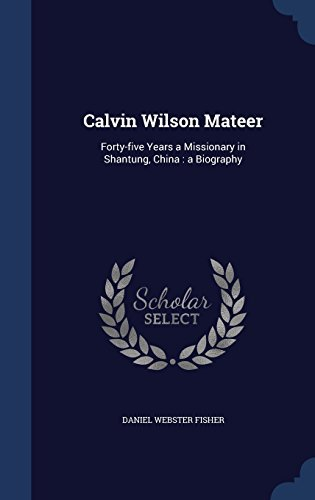 Calvin Wilson Mateer: Forty-five Years a Missionary in Shantung, China : a Biography by Daniel Webster Fisher (2015-08-24)