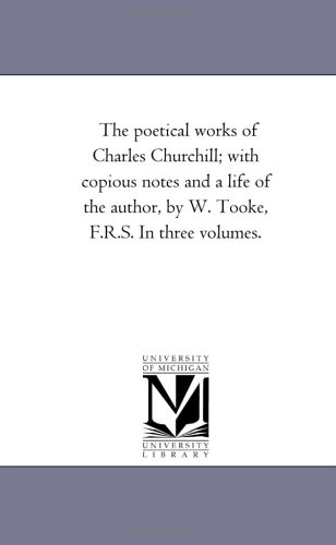 The Poetical Works of Charles Churchill; With Copious Notes and A Life of the Author, by W. tooke, F.R.S. in Three Volumes. Vol. 1.