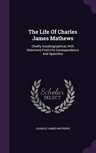 The Life Of Charles James Mathews: Chiefly Autobiographical, With Selections From His Correspondence And Speeches