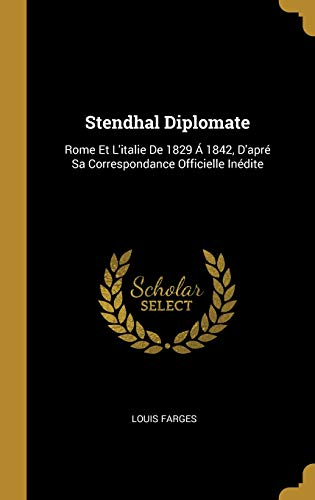 Stendhal Diplomate: Rome Et l'Italie de 1829 Á 1842, d'Apré Sa Correspondance Officielle Inédite par Louis Farges