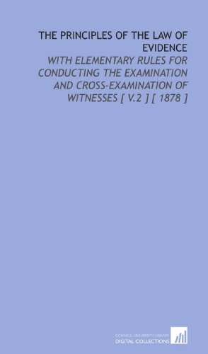 The Principles of the Law of Evidence: With Elementary Rules for Conducting the Examination and Cross-Examination of Witnesses [ V.2 ] [ 1878 ]