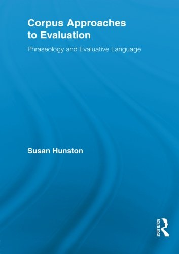Corpus Approaches to Evaluation: Phraseology and Evaluative Language (Routledge Advances in Corpus Linguistics)