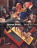 George Grosz - Berlin - New York