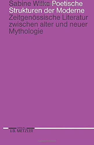 Poetische Strukturen der Moderne: Zeitgenössische Literatur zwischen alter und neuer Mythologie