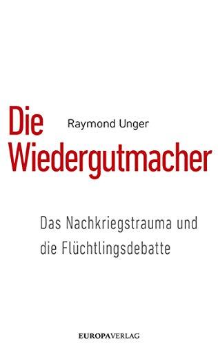 Die Wiedergutmacher: Das Nachkriegstrauma und  die Flüchtlingsdebatte -