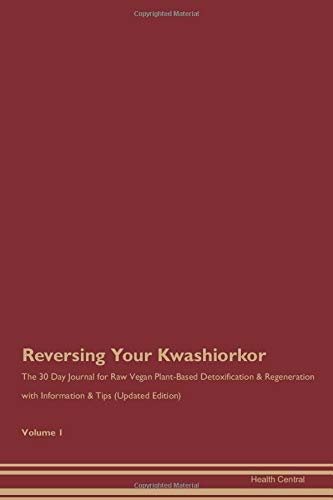 Reversing Your Kwashiorkor: The 30 Day Journal for Raw Vegan Plant-Based Detoxification & Regeneration with Information & Tips (Updated Edition) Volume 1