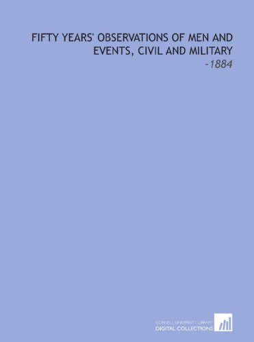 Fifty Years' Observations of Men and Events, Civil and Military: -1884