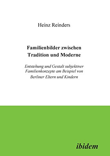 Familienbilder zwischen Tradition und Moderne. Entstehung und Gestalt subjektiver Familienkonzepte am Beispiel von Berliner Eltern und Kindern