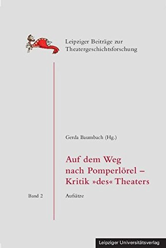 Auf dem Weg nach Pomperlörel – Kritik 'des' Theaters: Aufsätze (Leipziger Beiträge zur Theatergeschichtsforschung)