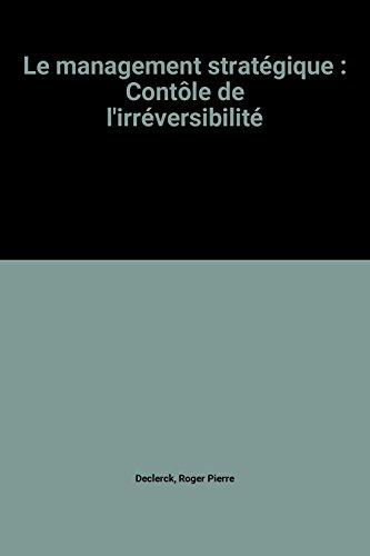 Le management stratégique : Contôle de l'irréversibilité par Roger Pierre Declerck, Jean-Pierre Debourse, John C Declerck