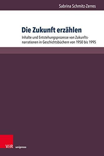 Die Zukunft erzählen: Inhalte und Entstehungsprozesse von Zukunftsnarrationen in Geschichtsbüchern von 1950 bis 1995 (Beihefte zur Zeitschrift für Geschichtsdidaktik.)