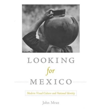 [( Looking for Mexico: Modern Visual Culture and National Identity )] [by: John Mraz] [Jun-2009]