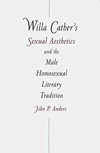 [Willa Cather's Sexual Aesthetics and the Male Homosexual Literary Tradition] (By: John P. Anders) [published: December, 2000]