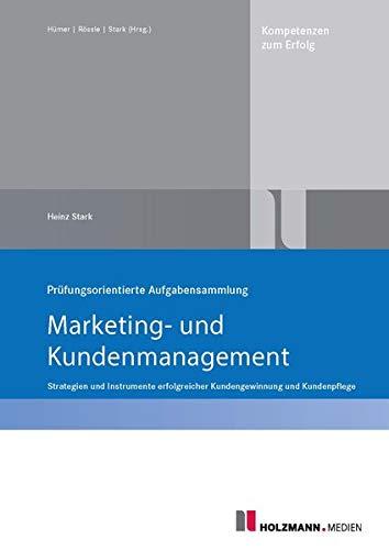 """Prüfungsorientierte Aufgabensammlung """"Marketing und Kundenmanagement"""": Strategien und Instrumente erfolgreicher Kundengewinnung und Kundenpflege"""