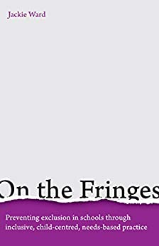 On the Fringes: Preventing exclusion in schools through inclusive, child-centred, needs-based practice by [Ward, Jackie]