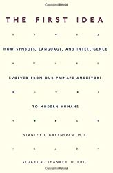The First Idea: How Symbols, Language, and Intelligence Evolved from Our Primate Ancestors to Modern Humans by Stanley I. Greenspan (2006-01-17)