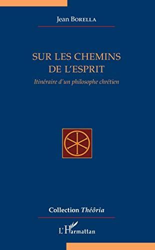 Sur les chemins de l'esprit: Itinéraire d'un philosophe chrétien (Théôria) par Jean Borella