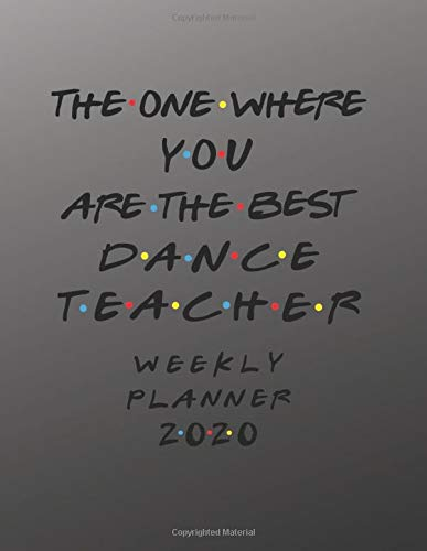 Dance Teacher Weekly Planner 2020 - The One Where You Are The Best: Dance Teacher Friends Gift Idea For Men & Women - Weekly Planner Schedule Book ... To Do List & Notes Sections - Calendar Views