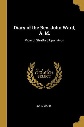 Diary of the Rev. John Ward, A. M.: Vicar of Stratford Upon Avon