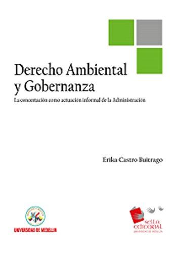 Derecho ambiental y gobernanza : la concertación como actuación informal de la Administración por Erika Castro