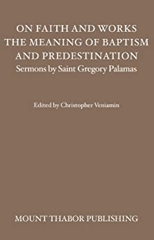 On Faith and Works, the Meaning of Baptism, and Predestination (Sermons by Saint Gregory Palamas Book 6) by [Palamas, St. Gregory]