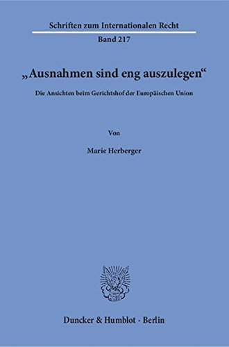 """""""Ausnahmen sind eng auszulegen«.: Die Ansichten beim Gerichtshof der Europäischen Union. (Schriften zum Internationalen Recht)"""