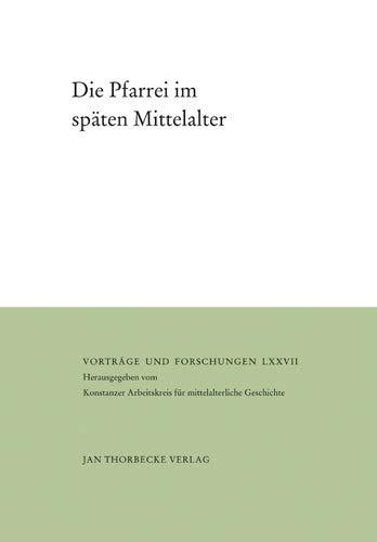 Die Pfarrei im späten Mittelalter (Vorträge und Forschungen, Band 77)