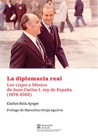 La diplomacia real: Los viajes a México de Juan Carlos I, rey de España (1978-2002) (Instituto de Estudios Latinoamericanos)