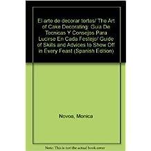 El arte de decorar tortas/ The Art of Cake Decorating: Guia De Tecnicas Y Consejos Para Lucirse En Cada Festejo/ Guide of Skills and Advices to Show Off in Every Feast