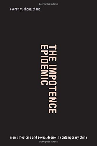 The Impotence Epidemic: Men's Medicine and Sexual Desire in Contemporary China (Critical Global Health: Evidence, Efficacy, Ethnography) by Zhang, Everett Yuehong (2015) Paperback