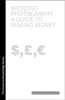 Wedding Photography A Guide to Making Monry (Invest in Knowledge Book 4) by [Pearce, David]