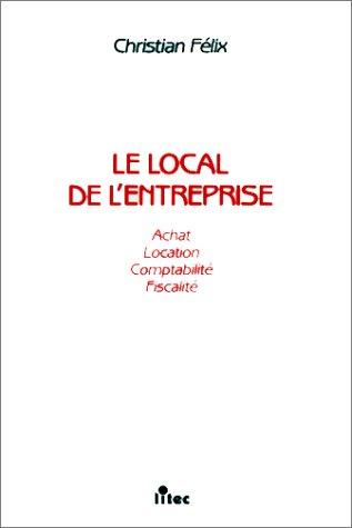 Le Local de l'entreprise: Achat-location, fiscalité-comptabilité (ancienne édition)