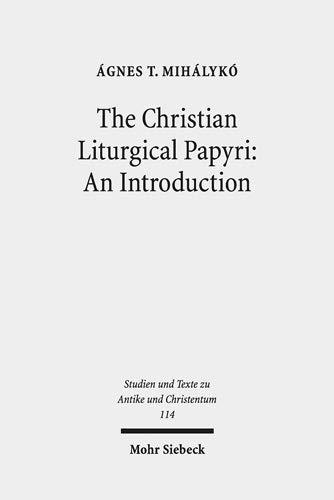 The Christian Liturgical Papyri: An Introduction (Studien und Texte zu Antike und Christentum /Studies and Texts in Antiquity and Christianity, Band 114)