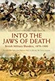 Into the Jaws of Death: British Military Blunders 1879 - 1900