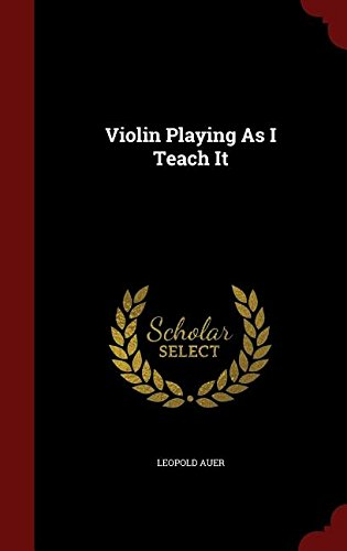 Violin Playing As I Teach It por Leopold Auer