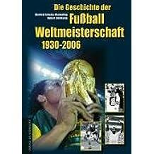 Die Geschichte der Fußball-Weltmeisterschaft 1930 - 2006. Mit Spieler-Lexikon und Statistik