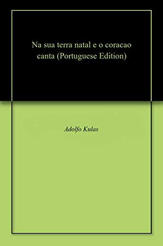 Na sua terra natal e o coracao canta (Portuguese Edition) por Adolfo Kulas