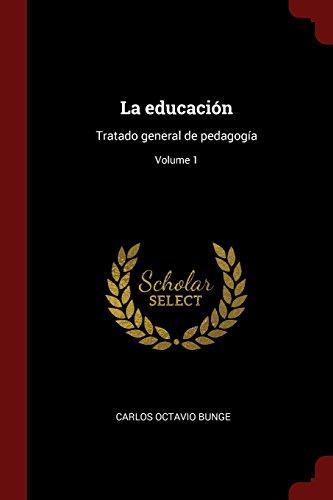 Descargar Libro La educación: Tratado general de pedagogía Volume 1 de Carlos Octavio Bunge
