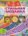 Easy Mosaics. For Your Home and Garden / Stilnaya mozaika. 20 originalnyh proektov (In Russian)