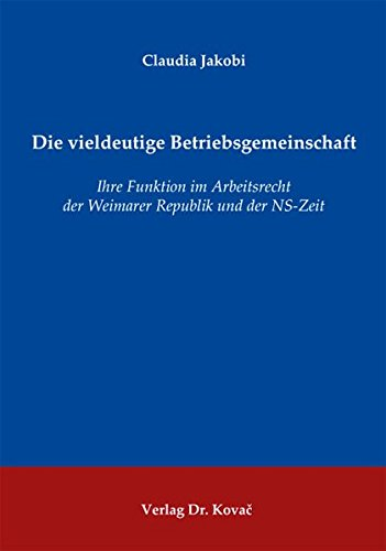 Die vieldeutige Betriebsgemeinschaft: Ihre Funktion im Arbeitsrecht der Weimarer Republik und der NS-Zeit (Rechtsgeschichtliche Studien)