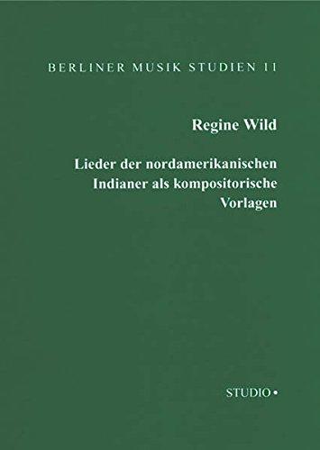 Lieder der nordamerikanischen Indianer als Kompositorische Vorlagen: In der Zeit von 1890 bis zum Ersten Weltkrieg (Berliner Musik Studien)