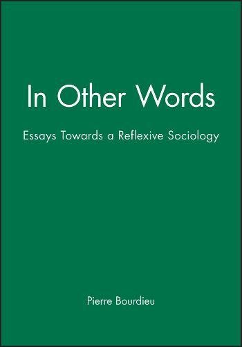 In Other Words: Essays Towards a Reflexive Sociology: Essays Toward a Reflexive Sociology