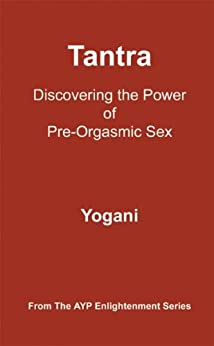 Tantra - Discovering the Power of Pre-Orgasmic Sex (AYP Enlightenment Series Book 3) (English Edition) di [Yogani]