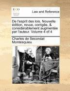 de L'Esprit Des Lois. Nouvelle Edition, Revue, Corrigee, & Considerablement Augmentee Par L'Auteur. Volume 4 of 4 by Charles De Secondat Montesquieu (2010-07-23)