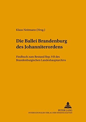 Die Ballei Brandenburg des Johanniterordens: Findbuch zum Bestand Rep. 9 B des Brandenburgischen Landeshauptarchivs (Quellen, Findbücher und Inventare ... Landeshauptarchivs, Band 18)