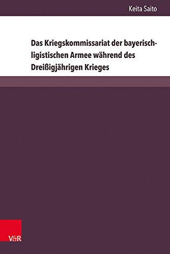 Das Kriegskommissariat der bayerisch-ligistischen Armee während des Dreißigjährigen Krieges (Herrschaft und soziale Systeme in der Frühen Neuzeit, Band 24)